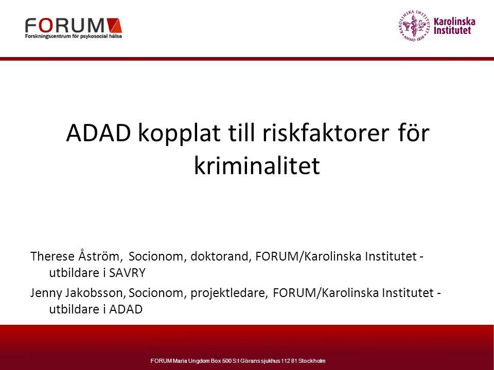 FORUM Maria Ungdom Box 500 S:t Görans sjukhus 112 81 Stockholm ADAD kopplat till riskfaktorer för kriminalitet Therese Åström, Socionom, doktorand, FO