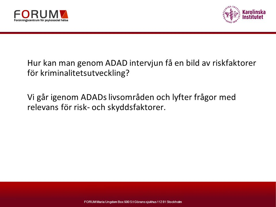 FORUM Maria Ungdom Box 500 S:t Görans sjukhus 112 81 Stockholm Hur kan man genom ADAD intervjun få en bild av riskfaktorer för kriminalitetsutveckling