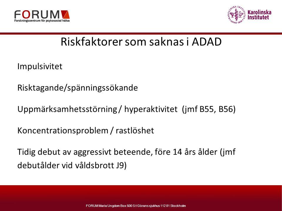 FORUM Maria Ungdom Box 500 S:t Görans sjukhus 112 81 Stockholm Riskfaktorer som saknas i ADAD Impulsivitet Risktagande/spänningssökande Uppmärksamhets