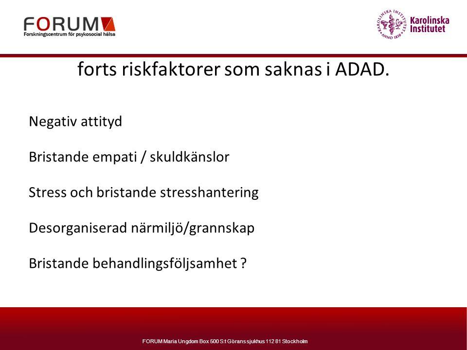 FORUM Maria Ungdom Box 500 S:t Görans sjukhus 112 81 Stockholm forts riskfaktorer som saknas i ADAD. Negativ attityd Bristande empati / skuldkänslor S