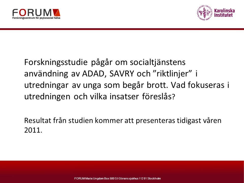 """FORUM Maria Ungdom Box 500 S:t Görans sjukhus 112 81 Stockholm Forskningsstudie pågår om socialtjänstens användning av ADAD, SAVRY och """"riktlinjer"""" i"""