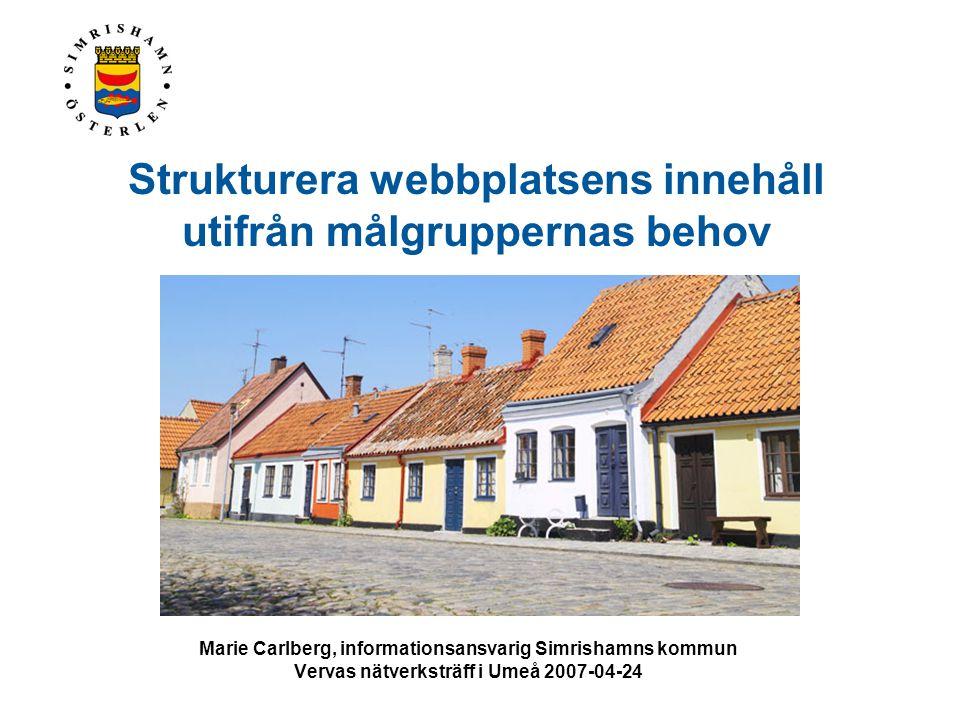 Strukturera webbplatsens innehåll utifrån målgruppernas behov Marie Carlberg, informationsansvarig Simrishamns kommun Vervas nätverksträff i Umeå 2007