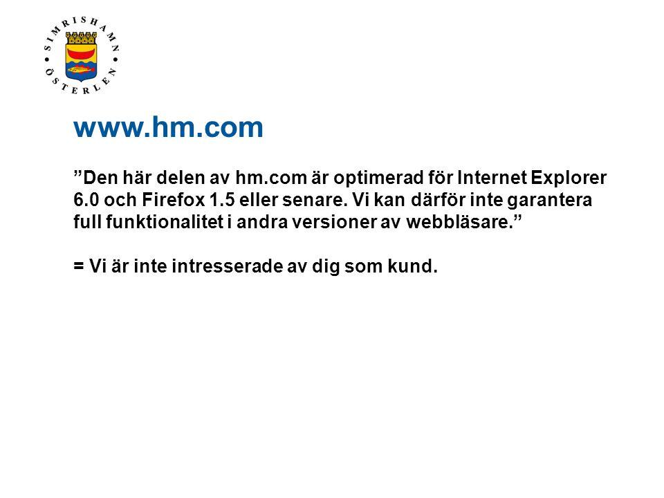 """www.hm.com """"Den här delen av hm.com är optimerad för Internet Explorer 6.0 och Firefox 1.5 eller senare. Vi kan därför inte garantera full funktionali"""