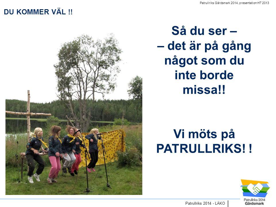Patrullriks Gärdsmark 2014, presentation HT 2013 Patrullriks 2014 - LÄKO | DU KOMMER VÄL !.