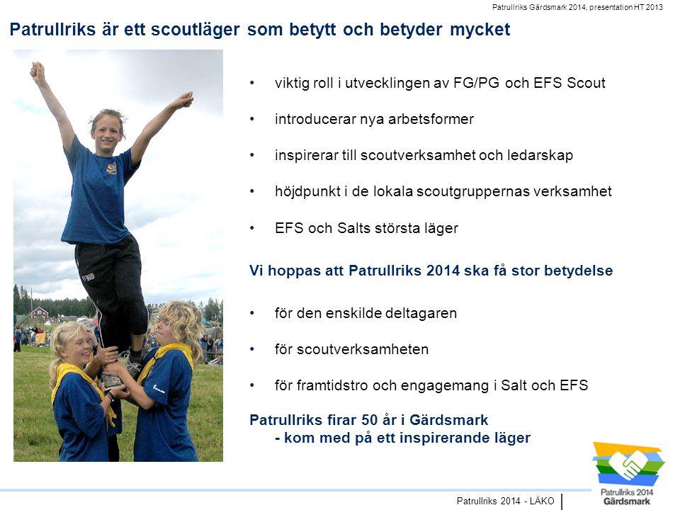 Patrullriks Gärdsmark 2014, presentation HT 2013 Patrullriks 2014 - LÄKO | Patrullriks är ett scoutläger som betytt och betyder mycket •viktig roll i utvecklingen av FG/PG och EFS Scout •introducerar nya arbetsformer •inspirerar till scoutverksamhet och ledarskap •höjdpunkt i de lokala scoutgruppernas verksamhet •EFS och Salts största läger Vi hoppas att Patrullriks 2014 ska få stor betydelse •för den enskilde deltagaren •för scoutverksamheten •för framtidstro och engagemang i Salt och EFS Patrullriks firar 50 år i Gärdsmark - kom med på ett inspirerande läger