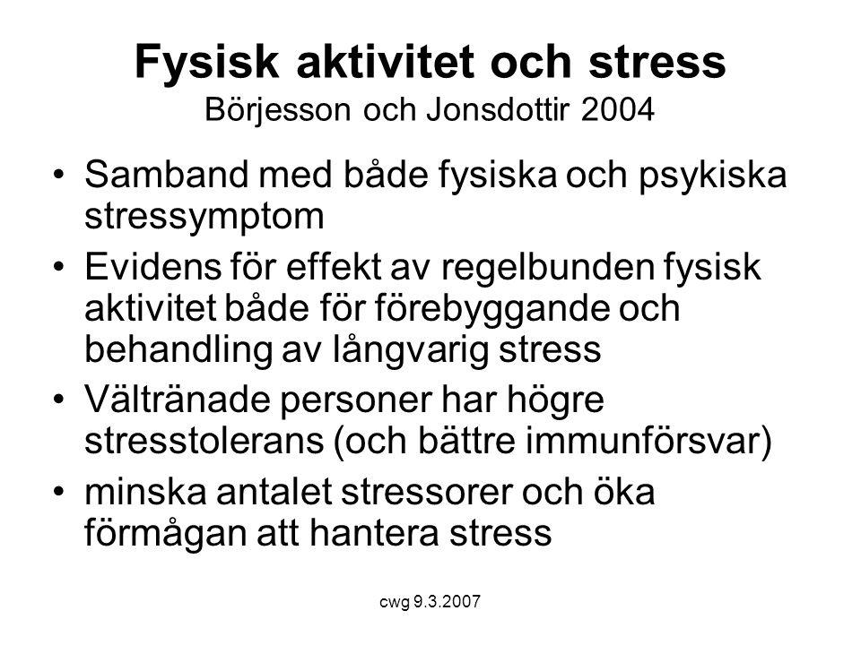 cwg 9.3.2007 Fysisk aktivitet och stress Börjesson och Jonsdottir 2004 •Samband med både fysiska och psykiska stressymptom •Evidens för effekt av regelbunden fysisk aktivitet både för förebyggande och behandling av långvarig stress •Vältränade personer har högre stresstolerans (och bättre immunförsvar) •minska antalet stressorer och öka förmågan att hantera stress
