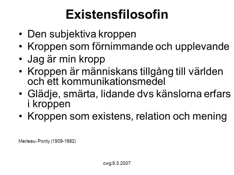 cwg 9.3.2007 Existensfilosofin •Den subjektiva kroppen •Kroppen som förnimmande och upplevande •Jag är min kropp •Kroppen är människans tillgång till världen och ett kommunikationsmedel •Glädje, smärta, lidande dvs känslorna erfars i kroppen •Kroppen som existens, relation och mening Merleau- Ponty (1908-1962)