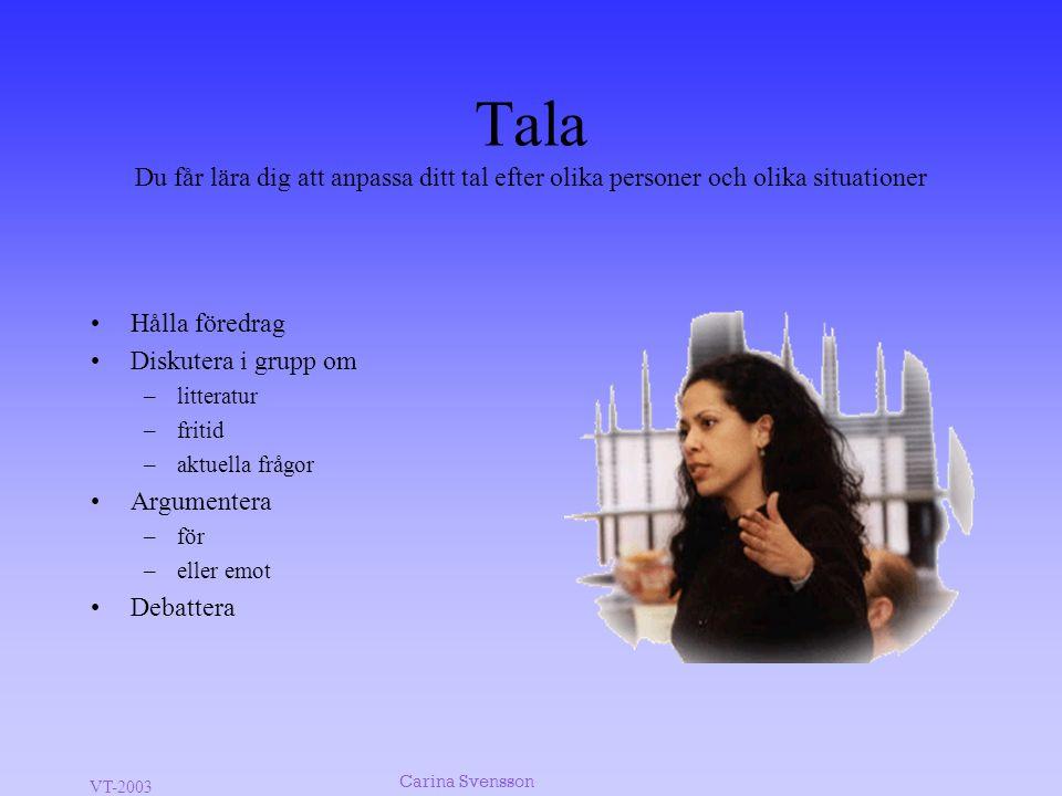 VT-2003 Carina Svensson Tala Du får lära dig att anpassa ditt tal efter olika personer och olika situationer •Hålla föredrag •Diskutera i grupp om –li