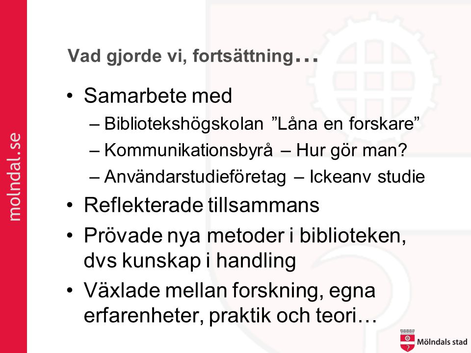 molndal.se Vad gjorde vi, fortsättning … •Samarbete med –Bibliotekshögskolan Låna en forskare –Kommunikationsbyrå – Hur gör man.