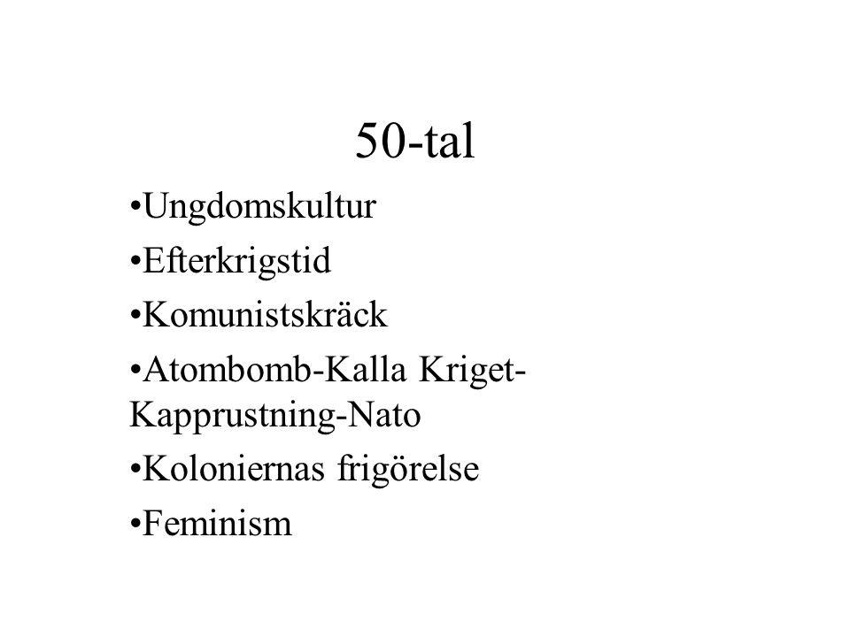 50-tal •Ungdomskultur •Efterkrigstid •Komunistskräck •Atombomb-Kalla Kriget- Kapprustning-Nato •Koloniernas frigörelse •Feminism