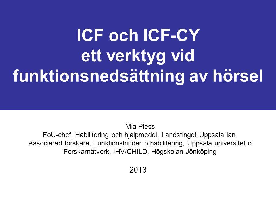 ICF och ICF-CY ett verktyg vid funktionsnedsättning av hörsel 2013 Mia Pless FoU-chef, Habilitering och hjälpmedel, Landstinget Uppsala län.