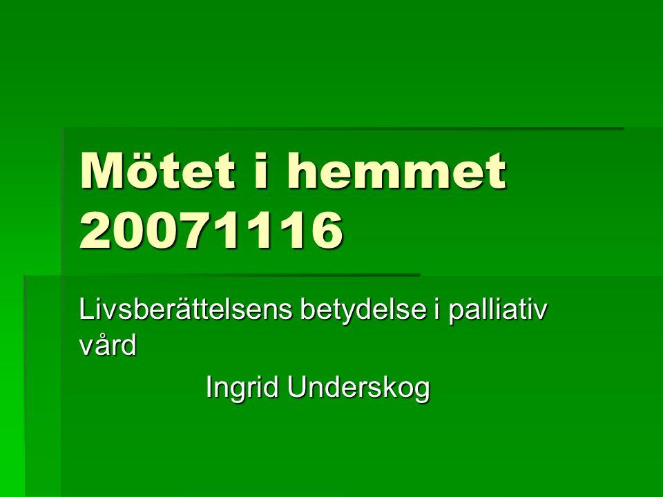 Mötet i hemmet 20071116 Livsberättelsens betydelse i palliativ vård Ingrid Underskog