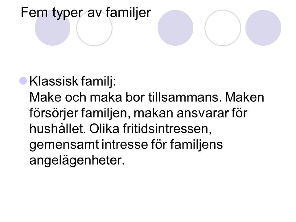 Fem typer av familjer  Klassisk familj: Make och maka bor tillsammans. Maken försörjer familjen, makan ansvarar för hushållet. Olika fritidsintressen