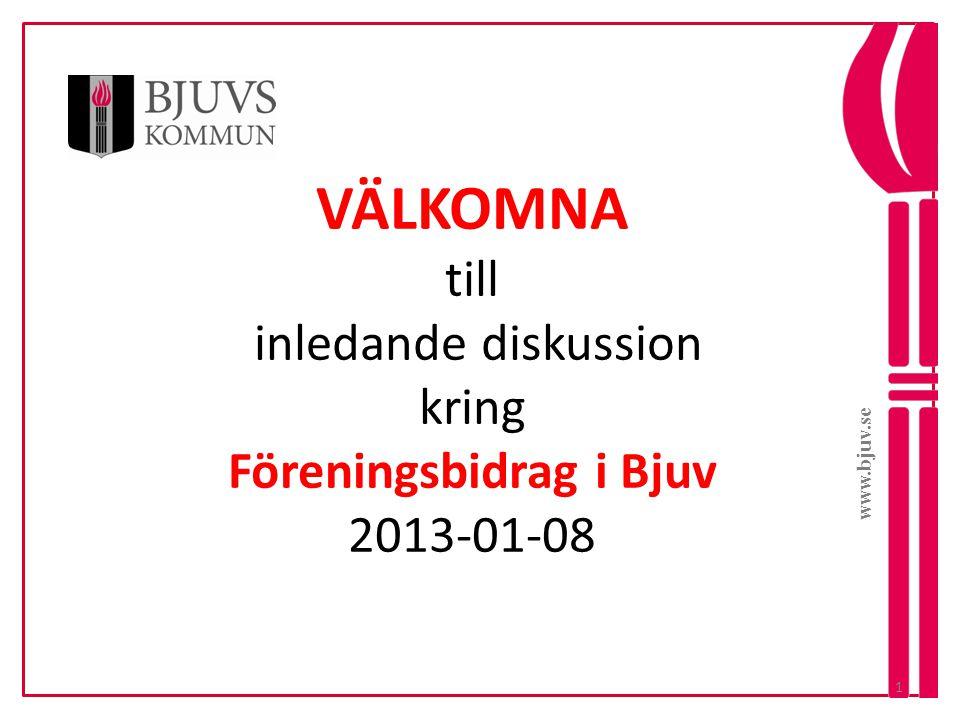 VÄLKOMNA till inledande diskussion kring Föreningsbidrag i Bjuv 2013-01-08 www.bjuv.se 1