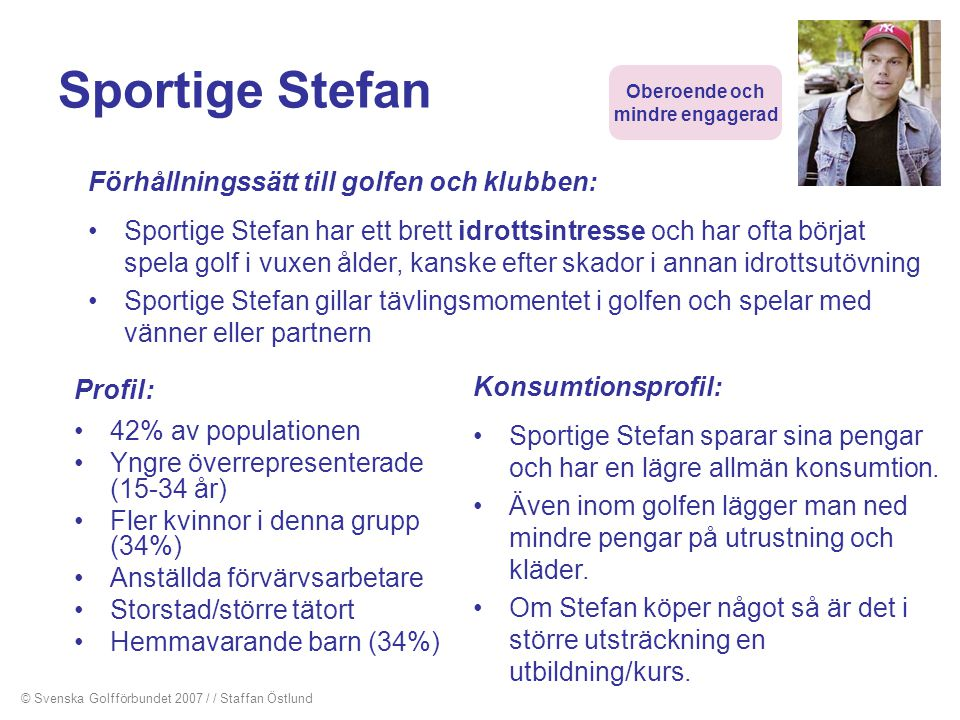 Sportige Stefan Profil: •42% av populationen •Yngre överrepresenterade (15-34 år) •Fler kvinnor i denna grupp (34%) •Anställda förvärvsarbetare •Stors