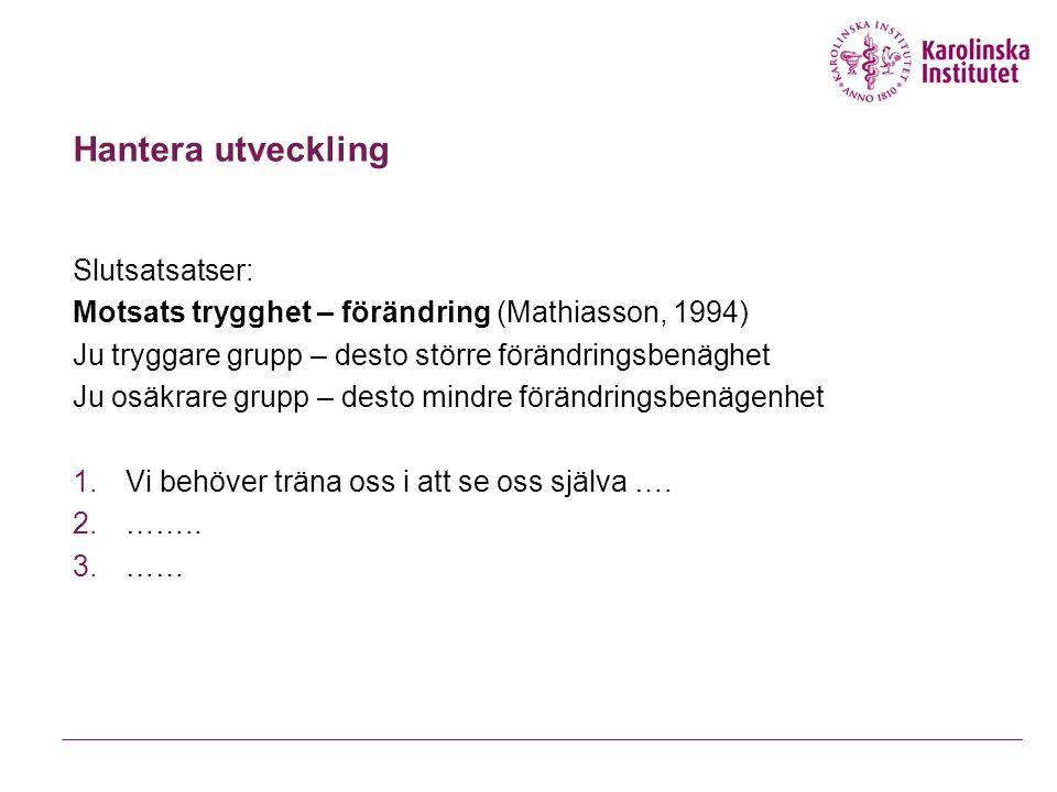 Hantera utveckling Slutsatsatser: Motsats trygghet – förändring (Mathiasson, 1994) Ju tryggare grupp – desto större förändringsbenäghet Ju osäkrare gr