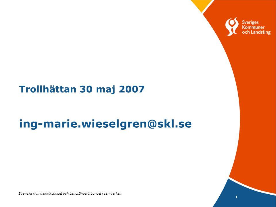 1 Svenska Kommunförbundet och Landstingsförbundet i samverkan Trollhättan 30 maj 2007 ing-marie.wieselgren@skl.se