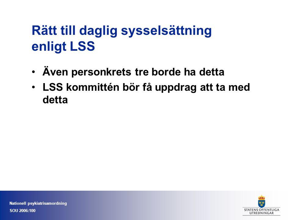 Nationell psykiatrisamordning SOU 2006:100 Rätt till daglig sysselsättning enligt LSS •Även personkrets tre borde ha detta •LSS kommittén bör få uppdrag att ta med detta