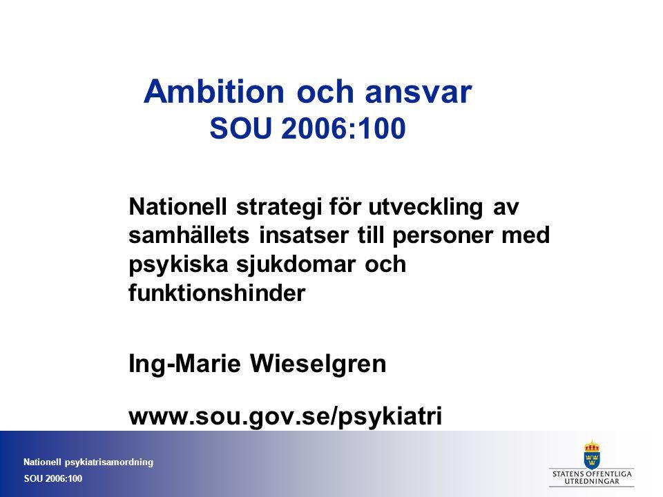 Nationell psykiatrisamordning SOU 2006:100 Ambition och ansvar SOU 2006:100 Nationell strategi för utveckling av samhällets insatser till personer med psykiska sjukdomar och funktionshinder Ing-Marie Wieselgren www.sou.gov.se/psykiatri