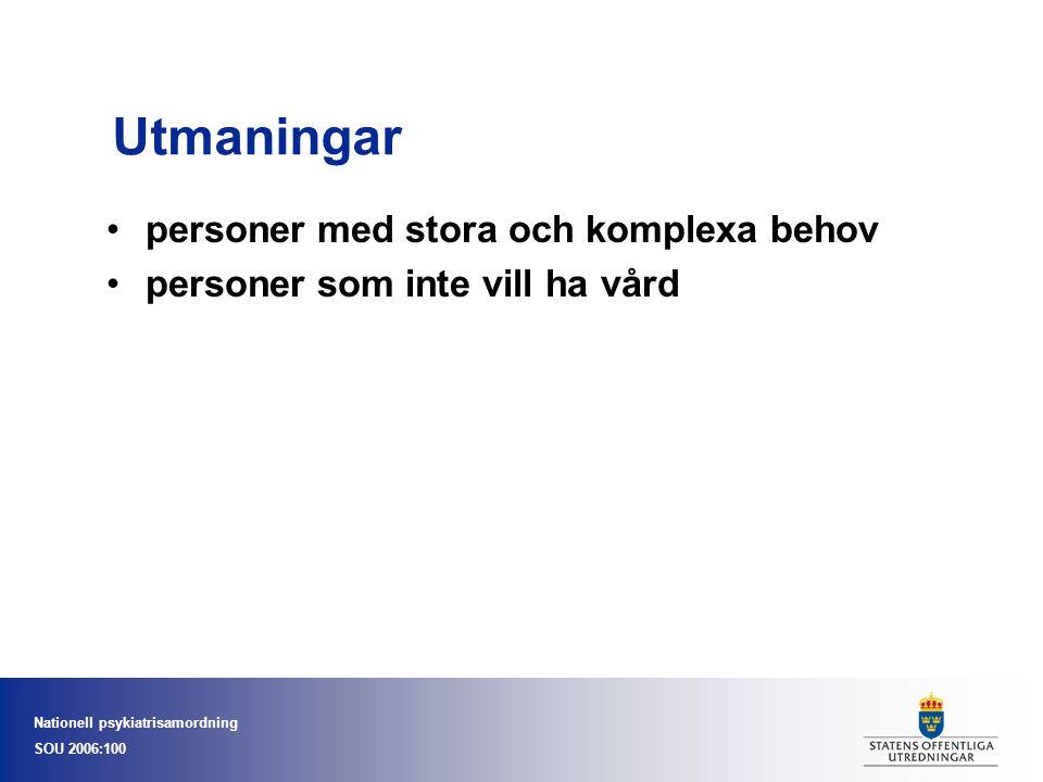 Nationell psykiatrisamordning SOU 2006:100 Utmaningar •personer med stora och komplexa behov •personer som inte vill ha vård