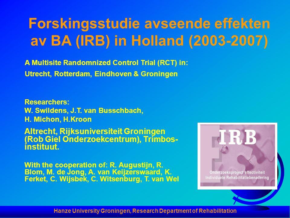 Forskingsstudie avseende effekten av BA (IRB) in Holland (2003-2007) A Multisite Randomnized Control Trial (RCT) in: Utrecht, Rotterdam, Eindhoven & Groningen Researchers: W.