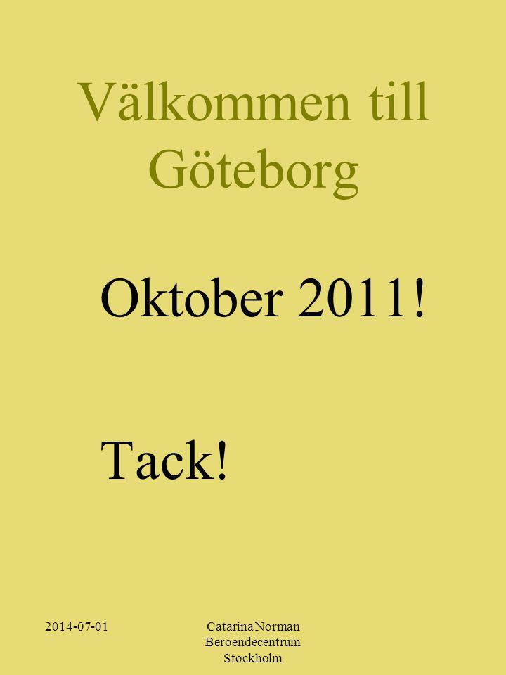 Välkommen till Göteborg 2014-07-01Catarina Norman Beroendecentrum Stockholm Oktober 2011! Tack!