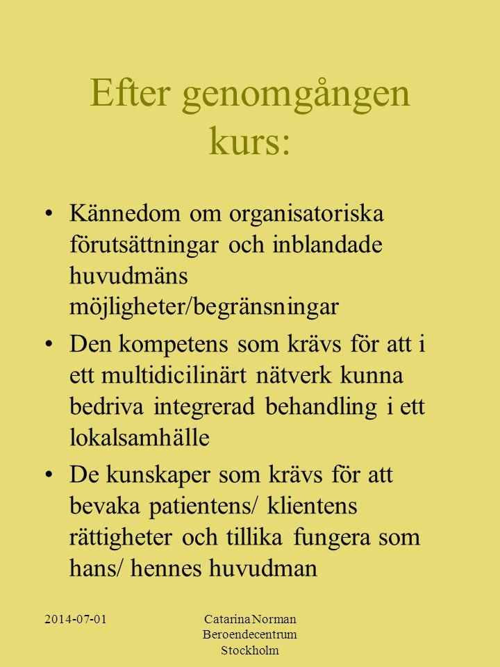 2014-07-01Catarina Norman Beroendecentrum Stockholm Efter genomgången kurs: •Kännedom om organisatoriska förutsättningar och inblandade huvudmäns möjligheter/begränsningar •Den kompetens som krävs för att i ett multidicilinärt nätverk kunna bedriva integrerad behandling i ett lokalsamhälle •De kunskaper som krävs för att bevaka patientens/ klientens rättigheter och tillika fungera som hans/ hennes huvudman