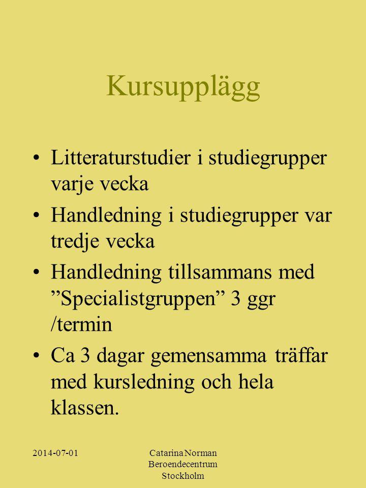 2014-07-01Catarina Norman Beroendecentrum Stockholm Kursupplägg •Litteraturstudier i studiegrupper varje vecka •Handledning i studiegrupper var tredje vecka •Handledning tillsammans med Specialistgruppen 3 ggr /termin •Ca 3 dagar gemensamma träffar med kursledning och hela klassen.
