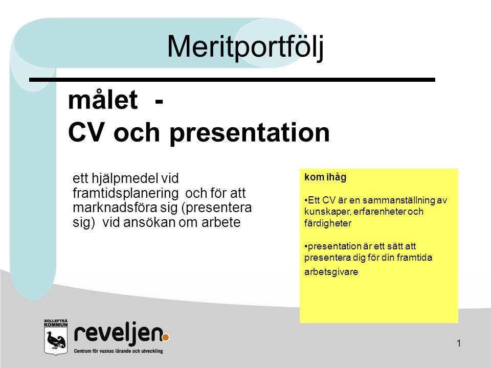 1 målet - CV och presentation kom ihåg •Ett CV är en sammanställning av kunskaper, erfarenheter och färdigheter •presentation är ett sätt att presente