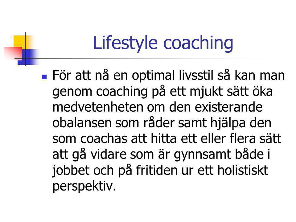 Lifestyle coaching  För att nå en optimal livsstil så kan man genom coaching på ett mjukt sätt öka medvetenheten om den existerande obalansen som råder samt hjälpa den som coachas att hitta ett eller flera sätt att gå vidare som är gynnsamt både i jobbet och på fritiden ur ett holistiskt perspektiv.