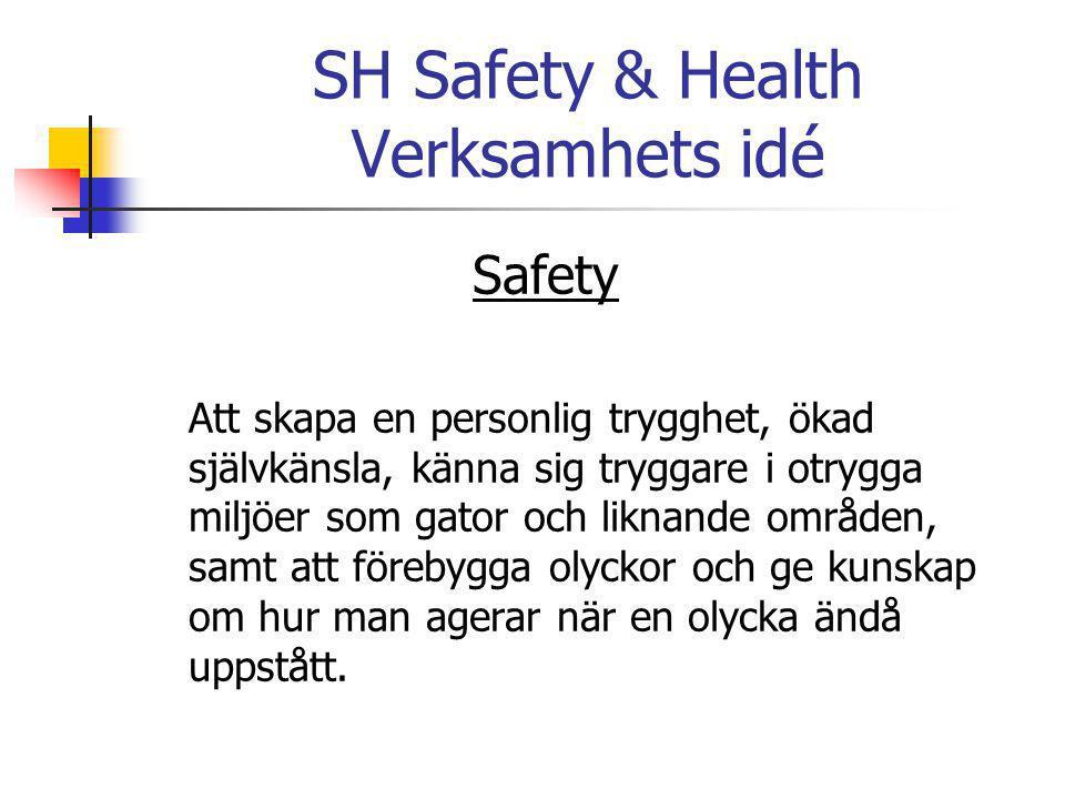SH Safety & Health Verksamhets idé Safety Att skapa en personlig trygghet, ökad självkänsla, känna sig tryggare i otrygga miljöer som gator och liknande områden, samt att förebygga olyckor och ge kunskap om hur man agerar när en olycka ändå uppstått.