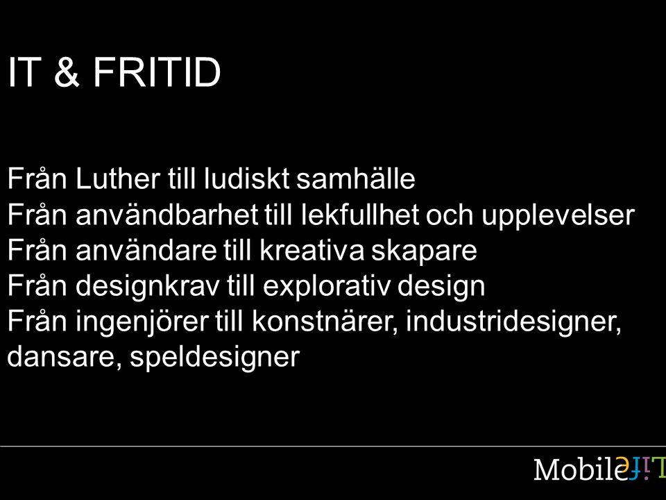 IT & FRITID Från Luther till ludiskt samhälle Från användbarhet till lekfullhet och upplevelser Från användare till kreativa skapare Från designkrav till explorativ design Från ingenjörer till konstnärer, industridesigner, dansare, speldesigner