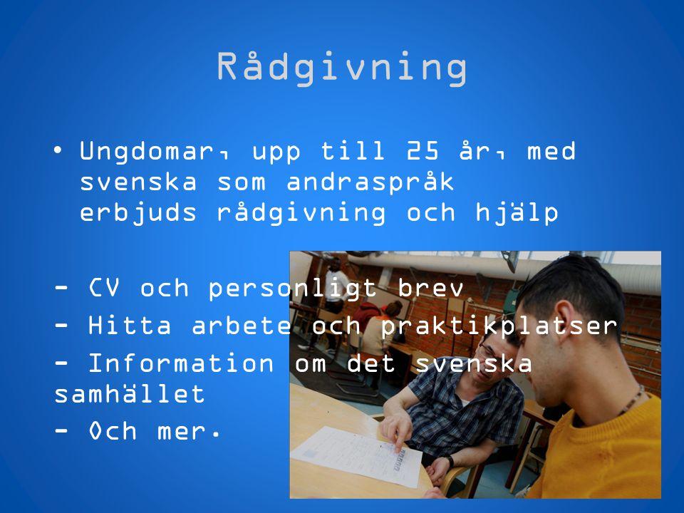 Rådgivning •Ungdomar, upp till 25 år, med svenska som andraspråk erbjuds rådgivning och hjälp - CV och personligt brev - Hitta arbete och praktikplats
