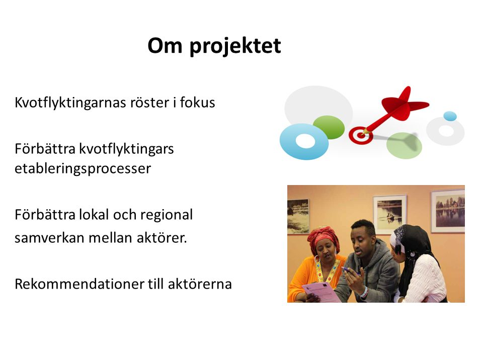 Om projektet Kvotflyktingarnas röster i fokus Förbättra kvotflyktingars etableringsprocesser Förbättra lokal och regional samverkan mellan aktörer. Re