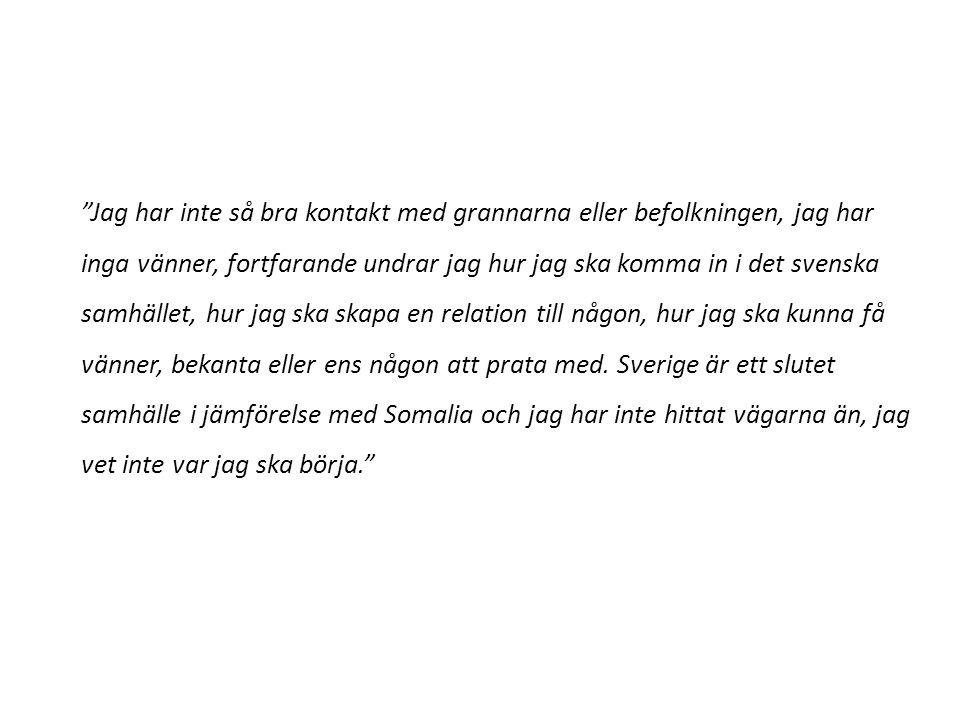 """""""Jag har inte så bra kontakt med grannarna eller befolkningen, jag har inga vänner, fortfarande undrar jag hur jag ska komma in i det svenska samhälle"""