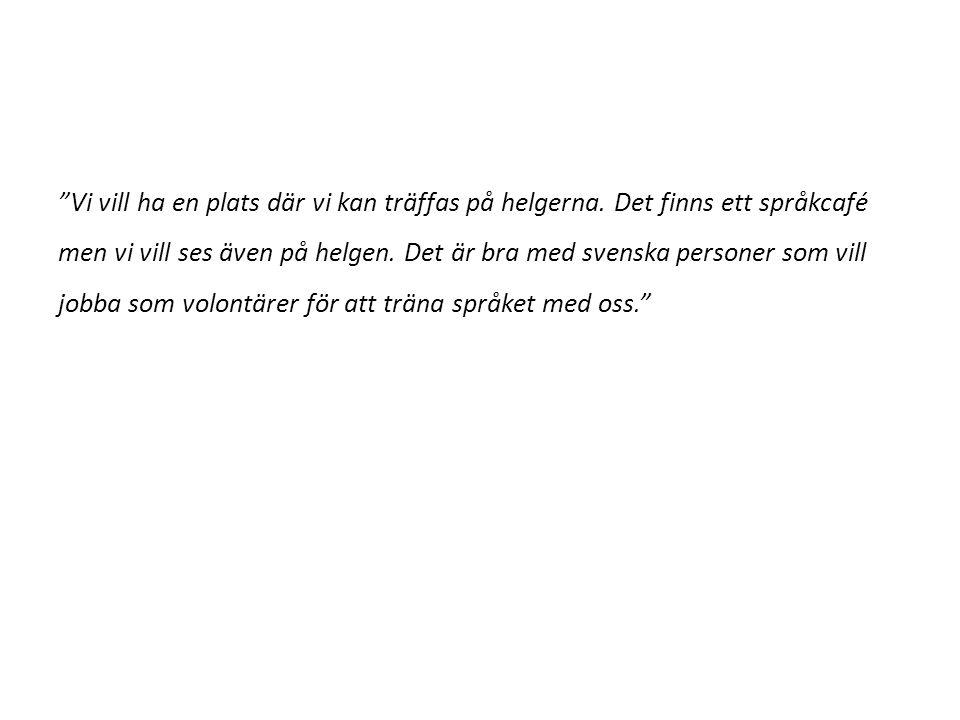 """""""Vi vill ha en plats där vi kan träffas på helgerna. Det finns ett språkcafé men vi vill ses även på helgen. Det är bra med svenska personer som vill"""