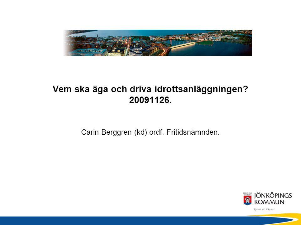 Vem ska äga och driva idrottsanläggningen 20091126. Carin Berggren (kd) ordf. Fritidsnämnden.