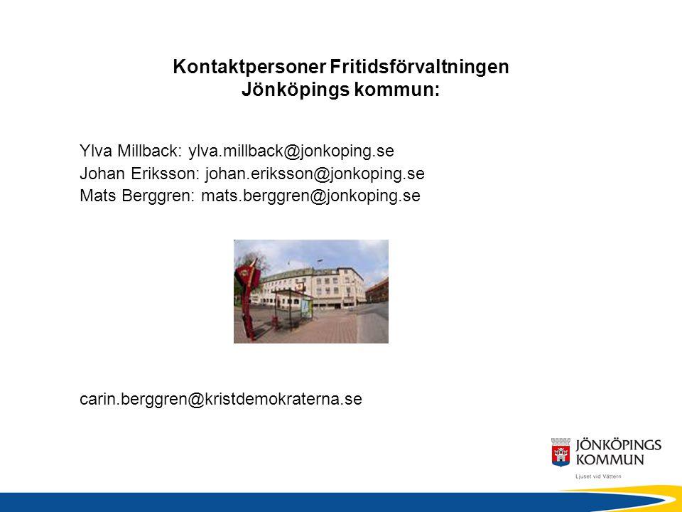 Kontaktpersoner Fritidsförvaltningen Jönköpings kommun: Ylva Millback: ylva.millback@jonkoping.se Johan Eriksson: johan.eriksson@jonkoping.se Mats Berggren: mats.berggren@jonkoping.se carin.berggren@kristdemokraterna.se