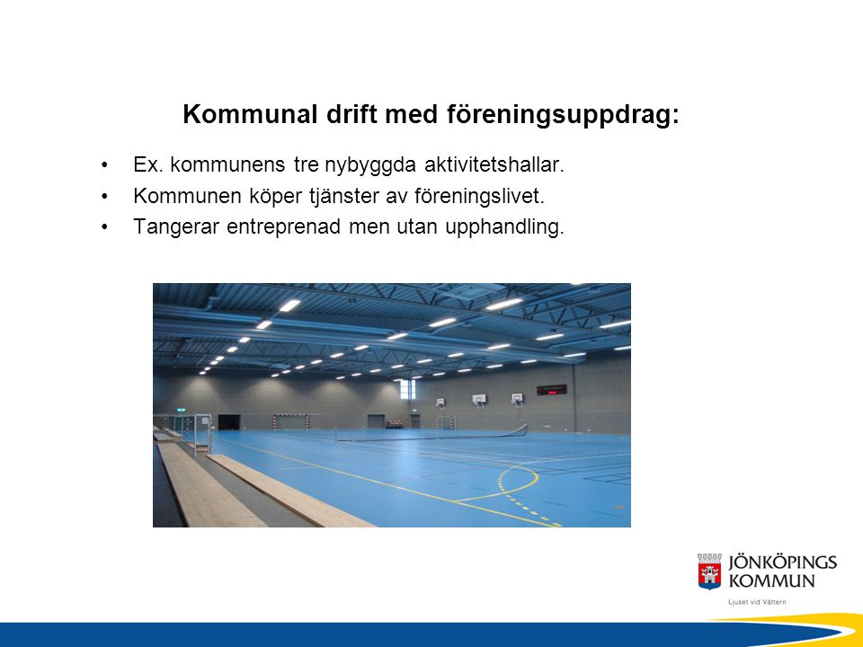 Kommunal drift med föreningsuppdrag: •Ex. kommunens tre nybyggda aktivitetshallar.
