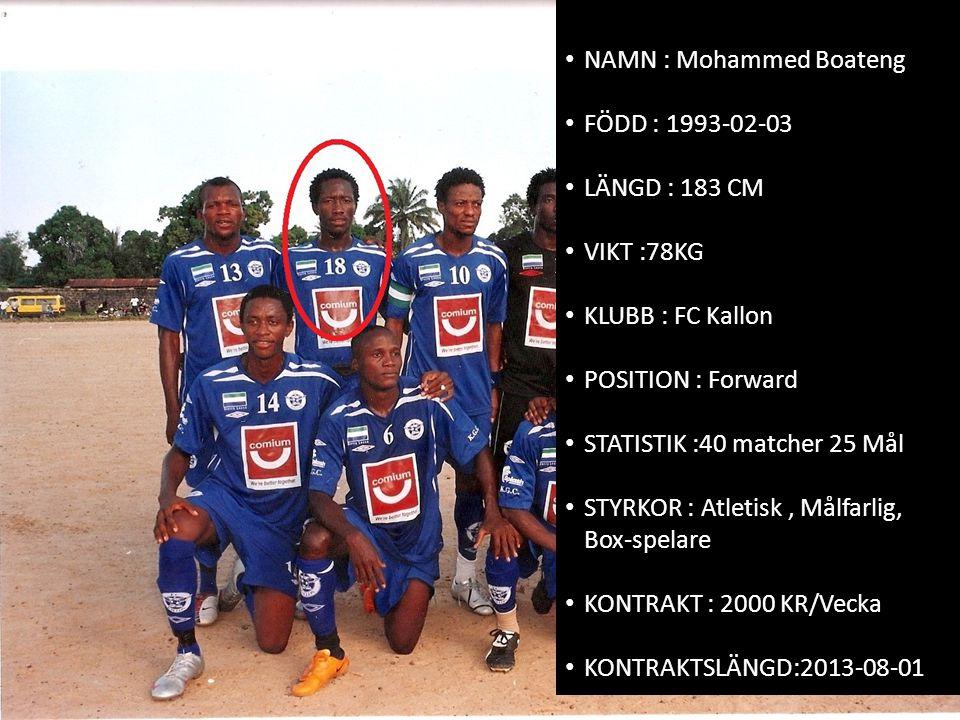 • NAMN : Mohammed Boateng • FÖDD : 1993-02-03 • LÄNGD : 183 CM • VIKT :78KG • KLUBB : FC Kallon • POSITION : Forward • STATISTIK :40 matcher 25 Mål •