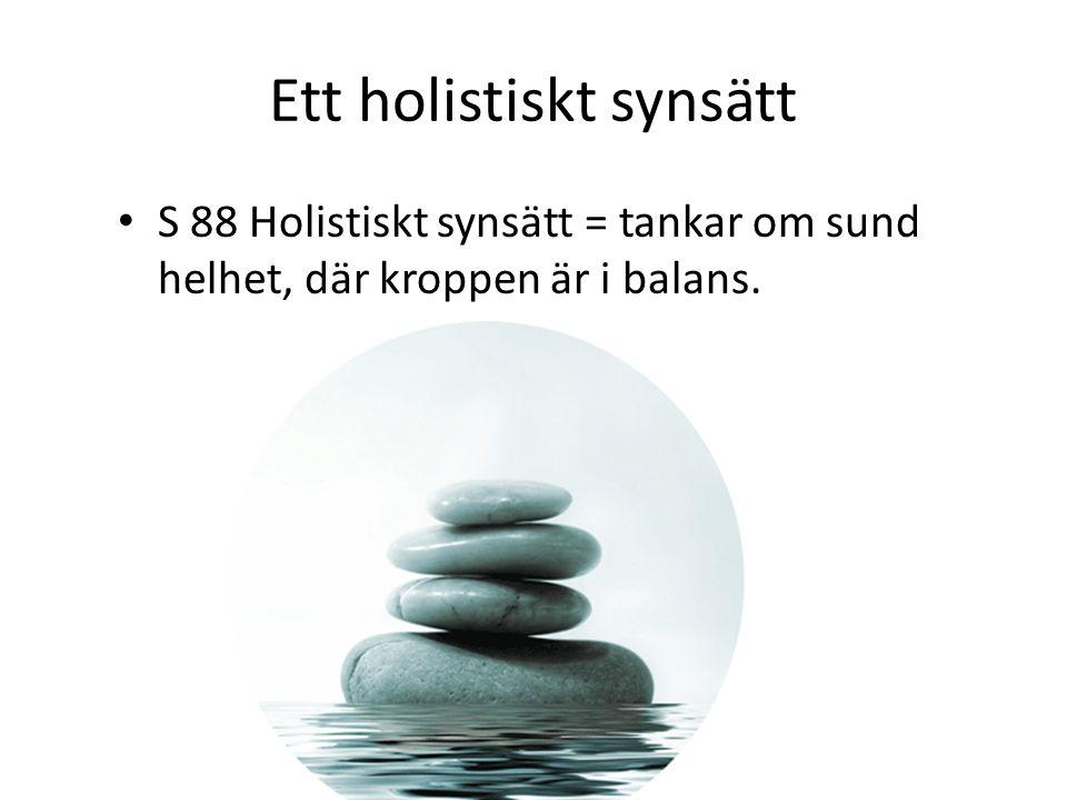 Ett holistiskt synsätt • S 88 Holistiskt synsätt = tankar om sund helhet, där kroppen är i balans.