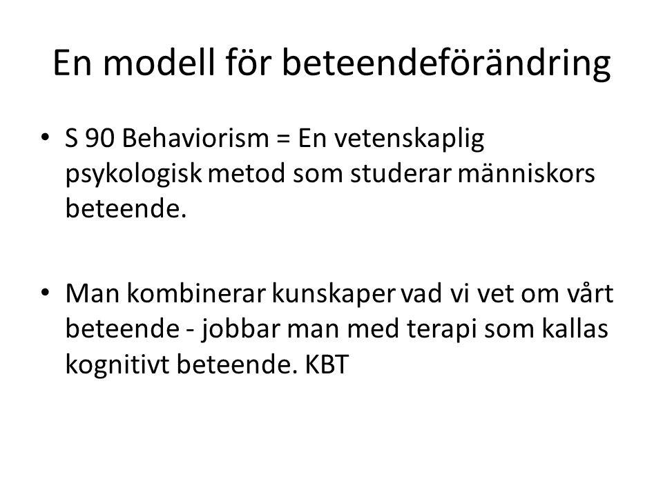 En modell för beteendeförändring • S 90 Behaviorism = En vetenskaplig psykologisk metod som studerar människors beteende.