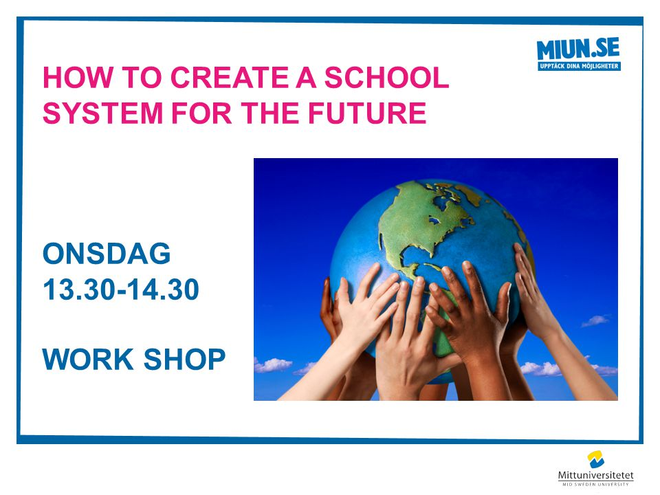 HOW TO CREATE A SCHOOL SYSTEM FOR THE FUTURE ONSDAG 13.30-14.30 WORK SHOP
