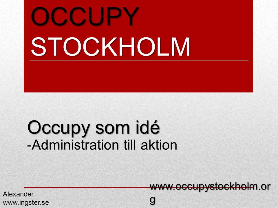 OCCUPY STOCKHOLM Occupy som idé Occupy som idé -Administration till aktion Alexander www.ingster.se www.occupystockholm.or g