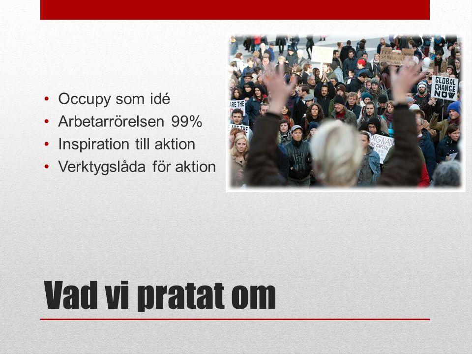 Vad vi pratat om •Occupy som idé •Arbetarrörelsen 99% •Inspiration till aktion •Verktygslåda för aktion