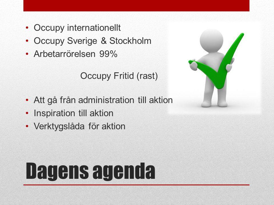 Dagens agenda •Occupy internationellt •Occupy Sverige & Stockholm •Arbetarrörelsen 99% Occupy Fritid (rast) •Att gå från administration till aktion •Inspiration till aktion •Verktygslåda för aktion