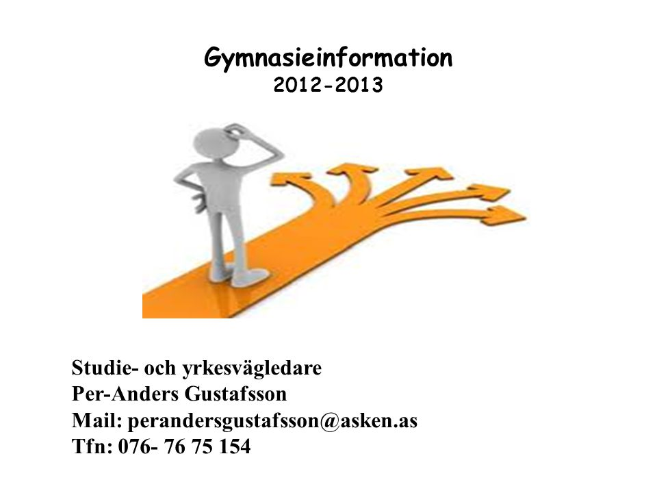 Gymnasieinformation 2012-2013 Studie- och yrkesvägledare Per-Anders Gustafsson Mail: perandersgustafsson@asken.as Tfn: 076- 76 75 154