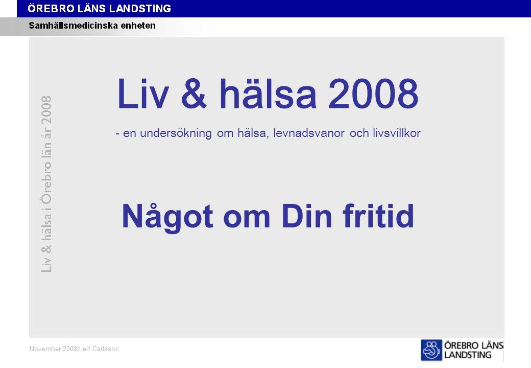 Kapitel 8 Liv & hälsa i Örebro län år 2008 November 2008/Leif Carlsson Något om Din fritid Liv & hälsa 2008 - en undersökning om hälsa, levnadsvanor o