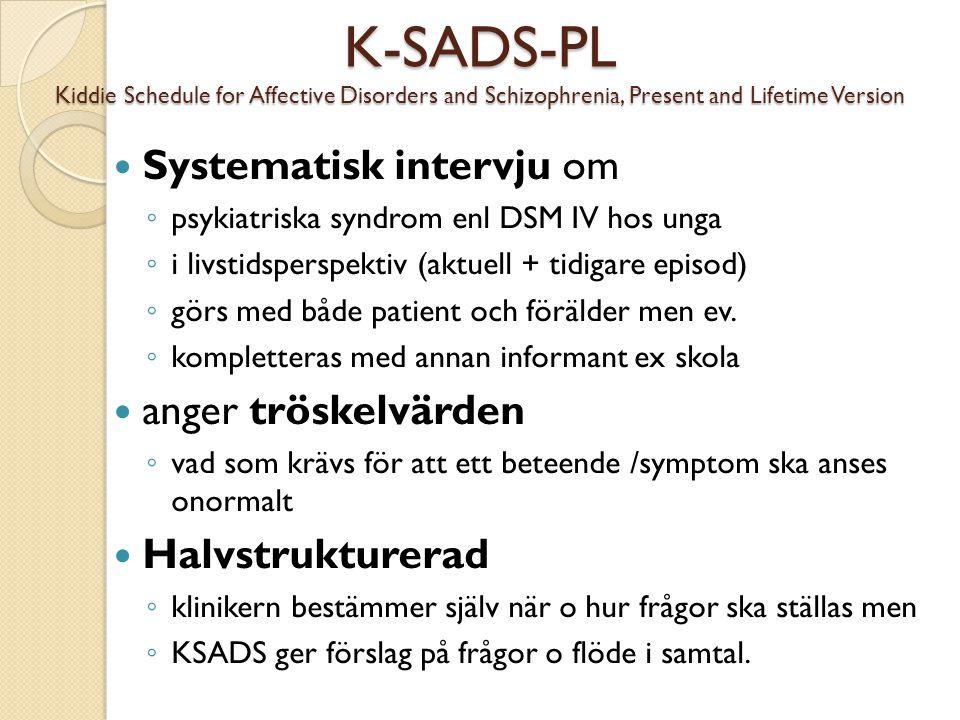 K-SADS-PL Kiddie Schedule for Affective Disorders and Schizophrenia, Present and Lifetime Version  Systematisk intervju om ◦ psykiatriska syndrom enl