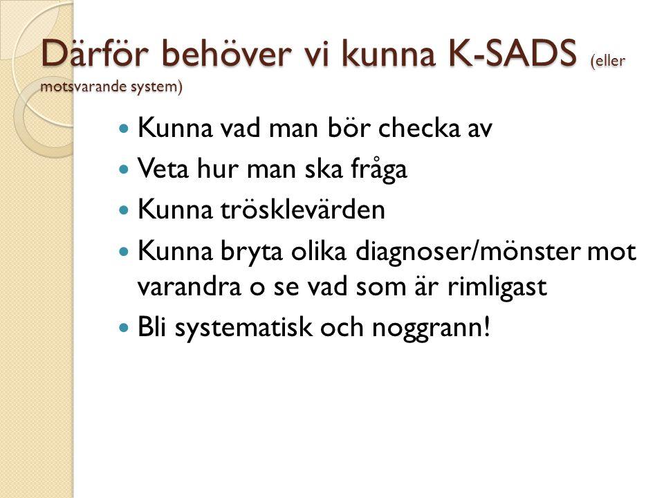 Därför behöver vi kunna K-SADS (eller motsvarande system)  Kunna vad man bör checka av  Veta hur man ska fråga  Kunna trösklevärden  Kunna bryta o